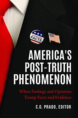 America s Post Truth Phenomenon  When Feelings and Opinions Trump Facts and Evidence PDF