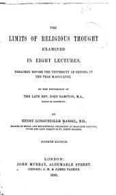 The Limits of Religious Thought Examined in Eight Lectures: Preached Before the University of Oxford, in the Year M.DCCC.LVIII. on the Foundation of the Late Rev. John Bampton ...