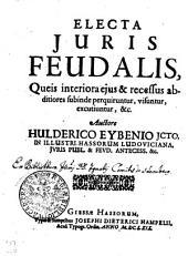 ELECTA IURIS FEUDALIS: Queis Interiora ejus & recessus abditiores subinde perquiruntur, visuntur, excutiuntur &c