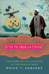 After the American Century: The Ends of U.S. Culture in the Middle East