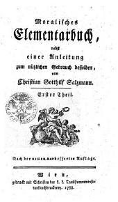 Moralisches Elementarbuch, nebst einer Anleitung zum nützlichen Gebrauch desselben: Erster Theil, Band 1