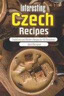 Interesting Czech Recipes: Traditional and Modern Recipes for All Occasions!