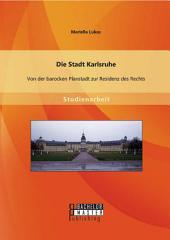 Die Stadt Karlsruhe: Von der barocken Planstadt zur Residenz des Rechts