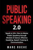 Public Speaking 2  0  Speak to Win  How to Master Public Speaking Through Mindset and Science  Effective Speaking  Speech Training and Communication PDF