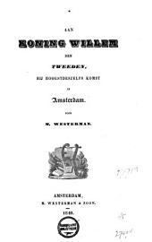Aan Koning Willem den Tweeden bij Hoogsdeszelfs komst in Amsterdam