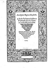 Anno Quinto Reginae Elizabethe: At the Parliament Holden at Westminster The. Xii. of Ianuarie, in the Fifth Yeere of the Raigne of Our Soueraigne Lady Elizabeth, by the Grace of God. of Englande, Fraunce, and Irelande, Queene, Defender of the Fayth. &c. To the Hygh Pleasure of Almightie God, and the Weale Publique of this Realme, Were Enacted as Foloweth