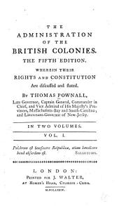 The Administration of the British Colonies: Wherein Their Rights and Constitution are Discussed and Stated, Volume 1