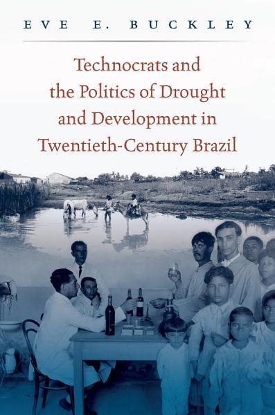Technocrats and the Politics of Drought and Development in Twentieth Century Brazil PDF