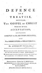 A Defence of a Treatise  entitled  The Gospel of Christ worthy of all acceptation  containing a reply to Mr Button s remarks  and the observations of Philanthropos PDF