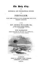 The Holy City: Or, Historical, Topographical Notices of Jerusalem; with Some Account of Its Antiquities and of Its Present Condition