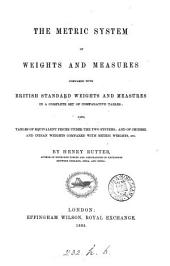 The Metric System of Weights and Measures Compared with British Standard Weights and Measures in a Complete Set of Comparative Tables; Also Tables of Equivalent Prices Under the Two Systems, Etc