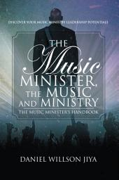 The Music Minister, the Music and Ministry: The Music Minister's Handbook