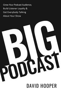 Big Podcast     Grow Your Podcast Audience  Build Listener Loyalty  and Get Everybody Talking About Your Show PDF