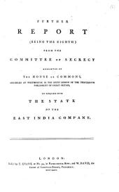 Further Report (being the Eighth) from the Committee of Secrecy Appointed by the House of Commons, Assembled at Westminster in the Sixth Session of the Thirteenth Parliament of Great Britain, to Enquire Into the State of the East India Company