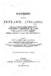 Documents Relating to Ireland, 1795-1804: Official Account of Secret Service Money. Governmental Correspondence and Papers. Notice of French Soldiery at Killala. Statements by United Irishmen. Letters on Legislative Union with Great Britain, Etc