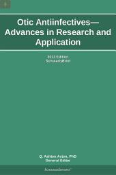 Otic Antiinfectives—Advances in Research and Application: 2013 Edition: ScholarlyBrief