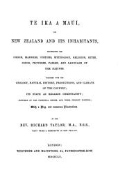 Te Ika a Maui: Or, New Zealand and Its Inhabitants : Illustrating the Origin, Manners, Customs, Mythology, Religion, Rites, Songs, Proverbs, Fables, and Language of the Natives : Together with the Geology, Natural History, Productions, and Climate of the Country : Its State as Regards Christianity : Sketches of the Principal Chiefs, and Their Present Position