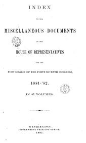 INDEX TO THE MISCELLANEOUS DOCUMETNS OF THE HOUSE OF REPRESENTATIVES FOR THE FIRST SESSION OF THE FORTY-SEVENTH CONGRESS, 1881-82