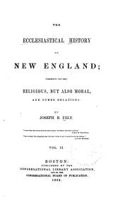 The Ecclesiastical History of New England: Comprising Not Only Religious, But Also Moral, and Other Relations, Volume 2