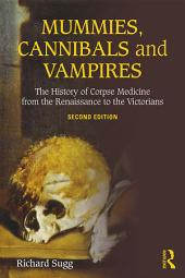 Mummies, Cannibals and Vampires: The History of Corpse Medicine from the Renaissance to the Victorians, Edition 2