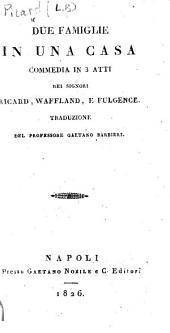Due famiglie in una casa. Commedia in 3 atti dei signori Ricard [sic], Waffland [sic], e Fulgence. Traduzione del professore Gaetano Barbieri