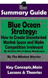 SUMMARY  Blue Ocean Strategy  How to Create Uncontested Market Space and Make Competition Irrelevant  By W  Chan Kim   Renee Maurborgne   The MW Summary Guide PDF