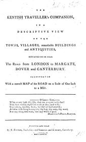 The Kentish Traveller's Companion, in a Descriptive View of the Towns, Villages, Remarkable Buildings, and Antiquities, Situated on Or Near the Road from London to Margate, Dover, and Canterbury. [By T. Fisher.]