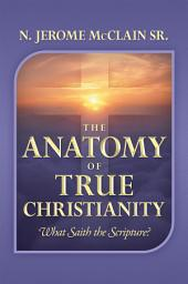 The Anatomy of True Christianity: What Saith the Scripture?