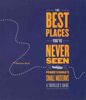 The Best Places You ve Never Seen  Pennsylvania s Small Museums  A Traveler s Guide PDF