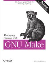 Managing Projects with GNU Make: The Power of GNU Make for Building Anything, Edition 3