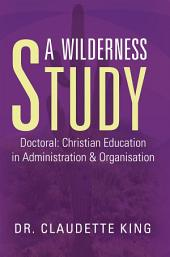 A Wilderness Study: Doctoral: Christian Education in Administration & Organisation