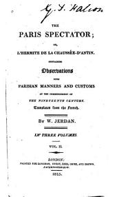 The Paris Spectator: Or, L'hermite de la Chaussée-d'Antin. Containing Observations Upon Parisian Manners and Customs at the Commencement of the Nineteenth Century, Volume 2