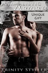 Animalistic Desires 6: Unique Gift : Paranormal Erotica Sex: (Adults Only Erotica)