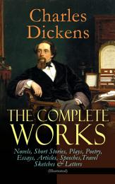 The Complete Works of Charles Dickens: Novels, Short Stories, Plays, Poetry, Essays, Articles, Speeches, Travel Sketches & Letters (Illustrated)