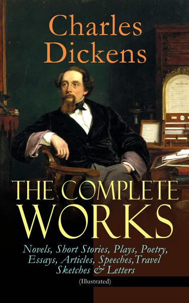The Complete Works Of Charles Dickens Novels Short Stories Plays Poetry Essays Articles Speeches Travel Sketches Letters Illustrated