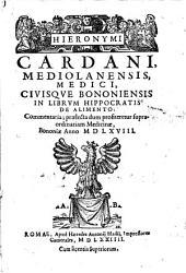 Hieronymi Cardani ... In librum Hippocratis de alimento: commentaria; praelecta dum profiteretur supraordinariam medicinae, Bononiae anno 1568