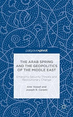 The Arab Spring and the Geopolitics of the Middle East  Emerging Security Threats and Revolutionary Change PDF