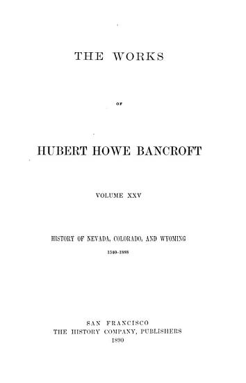 The Works of Hubert Howe Bancroft  History of Nevada  Colorado  and Wyoming  1890 PDF