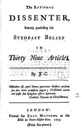 The Rational Dissenter: Soberly Professing His Stedfast Belief in Thirty Nine Articles. By J. C.