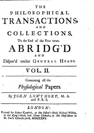 The Philosophical Transactions and Collections  to the End of the Year 1700  Abridg d and Dispos d Under General Heads     By John Lowthorp      Containing all the physiological papers  by J  Lowthorp PDF