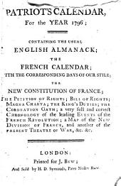 Patriot's Calendar, for the Year 1796: Containing the Usual English Almanack, the French Calendar, with the Corresponding Days of Our Stile. The Constitution of the French Republic; ...