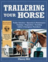 Trailering Your Horse: Trailer Selection, Operation & Maintenance, Training, Preparation, Traveling Safety & Emergency Procedures