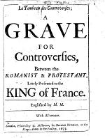 Le tombeau des controverses; a grave for controversies, between the Romanist&Protestant, lately presented to the King of France. Englished by M.M.