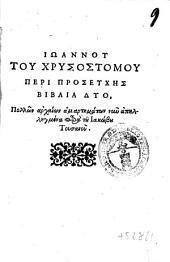 Ioannou tou Chrysostomou Peri proseuches biblia duo. Pollon archaion amartematon nun apellegmena para tou Iakobou Tousanou