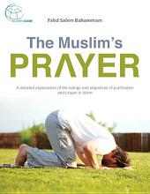 The Muslim's Prayer: A detailed explanation of the rulings and objectives of purification and prayer in Islam
