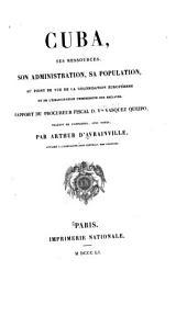 Cuba, ses ressources, son administration, sa population: au point de vue de la colonisation européenne et de l'emancipation progressive des esclaves