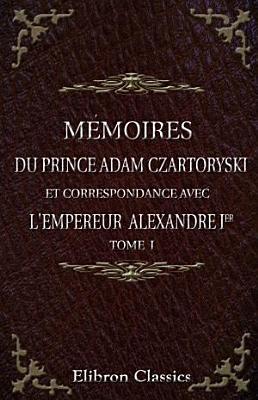 M moires du prince Adam Czartoryski et correspondance avec l empereur Alexandre Ier  Pr face de M  Ch  de Mazade  Tome 1 PDF
