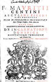 F. Mavritii Centini Ascvlani Piceni Viri Patritii ... Miletensis Episcopi Galatri Baronis &c. De Incarnatione Dominica Dispvtationes Theologicae: Ad Mentem Scoti