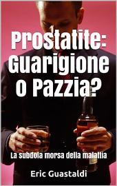 Prostatite, Guarigione o pazzia?: La subdola morsa della malattia