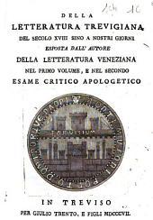 Della letteratura trevigiana del secolo 18. sino a nostri giorni esposta dall'autore della Letteratura veneziana nel primo volume, e nel secondo. Esame critico apologetico